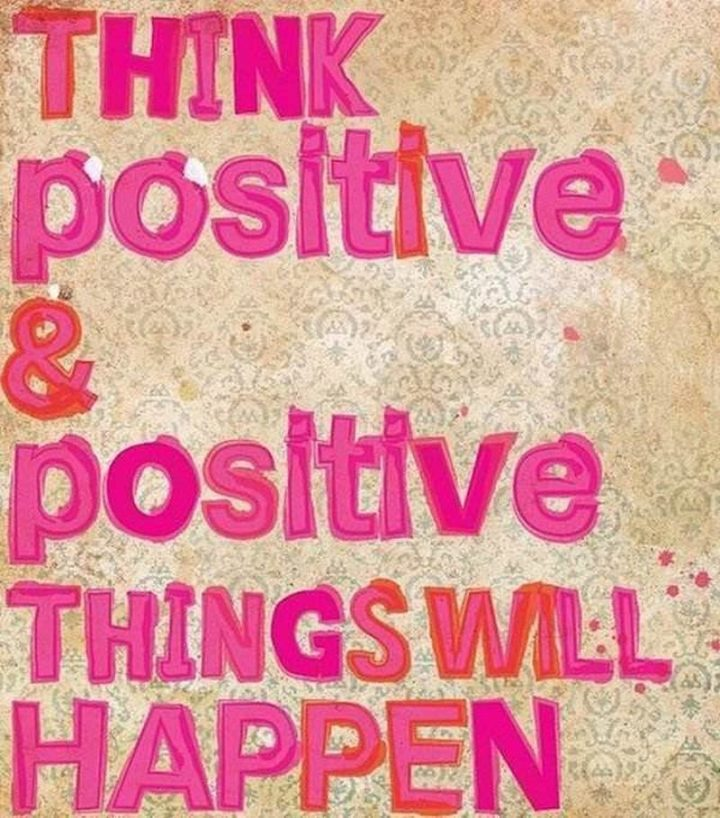 """""""Think positive and positive things will happen."""" - Unknown"""