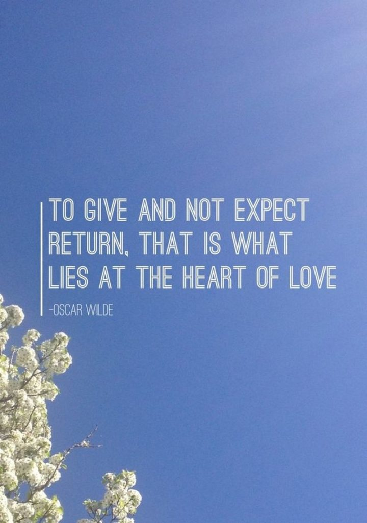 """""""To give and not expect return, that is what lies at the heart of love."""" - Oscar Wylde"""
