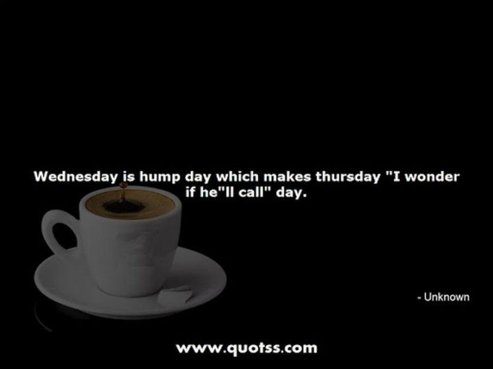 """""""Wednesday is hump day which makes Thursday 'I wonder if he'll call' day."""" - Unknown"""