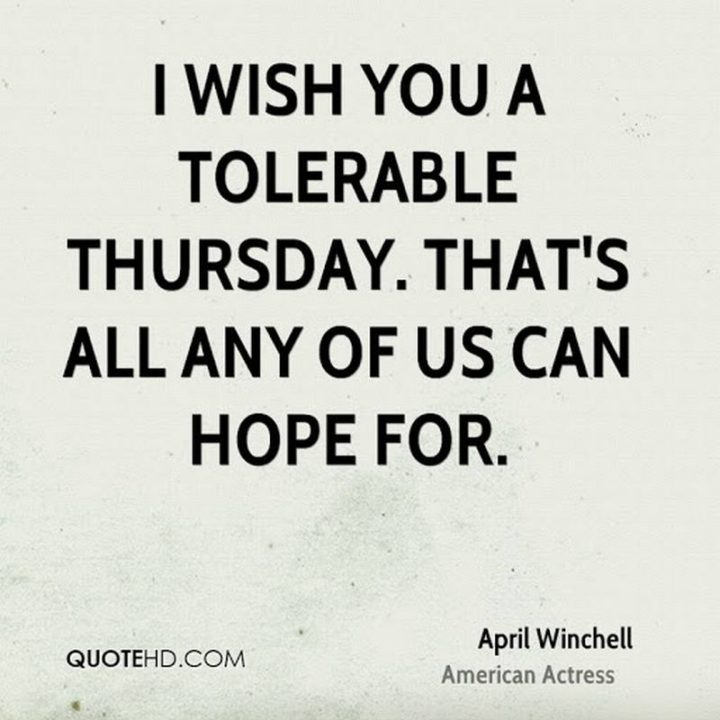 """""""I wish you a tolerable Thursday. That's all any of us can hope for."""" - April Winchell"""