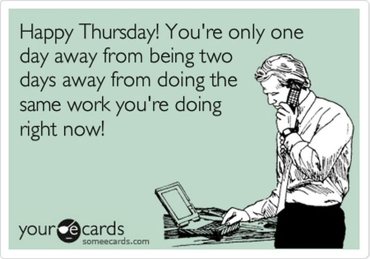 """""""Happy Thursday! You're only one day away from being two days away from doing the same work you're doing right now!"""" - Unknown"""