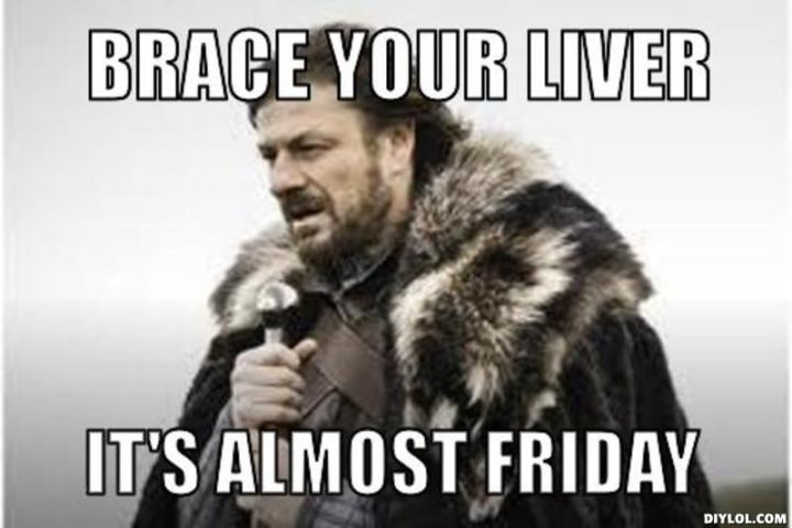 """55 """"Almost Friday"""" Memes - """"Brace your liver, it's almost Friday."""""""