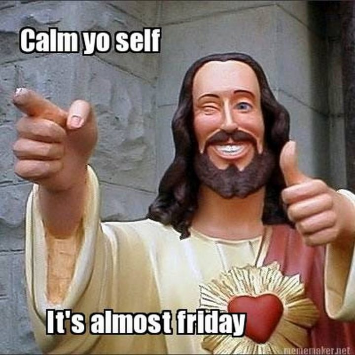 """55 """"Almost Friday"""" Memes - """"Calm yo self, it's almost Friday."""""""