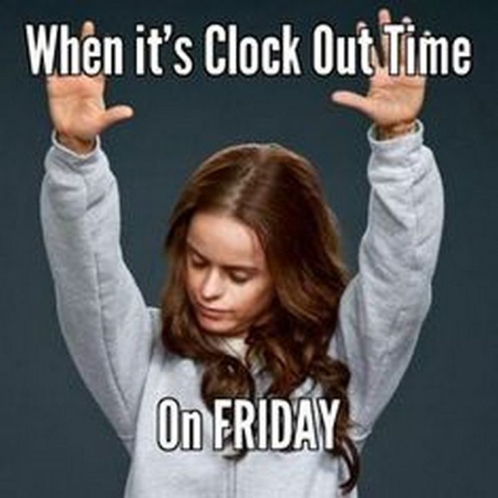"""55 """"Almost Friday"""" Memes - """"When it's clock out time on Friday."""""""