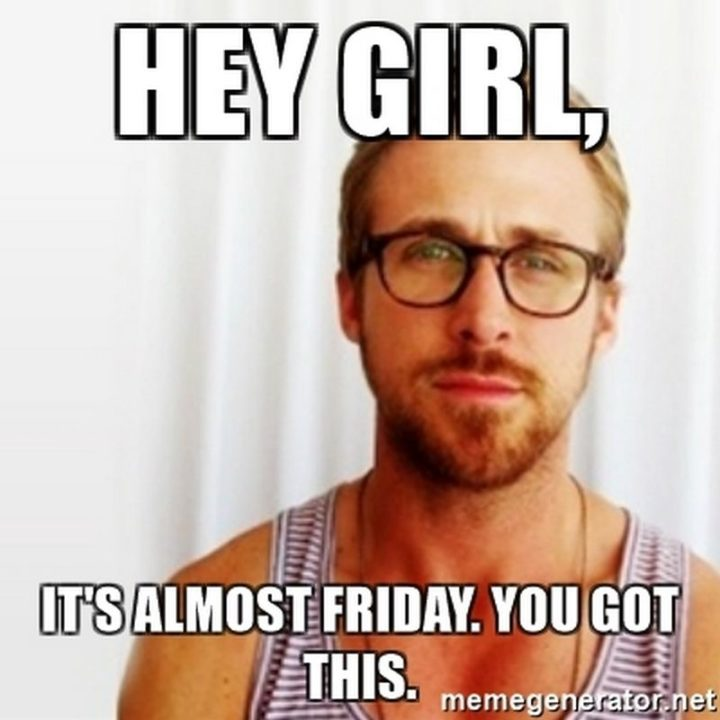 """55 """"Almost Friday"""" Memes - """"Hey girl, it's almost Friday. You got this."""""""