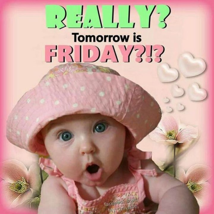 """55 """"Almost Friday"""" Memes - """"Really? Tomorrow is Friday?!?"""""""