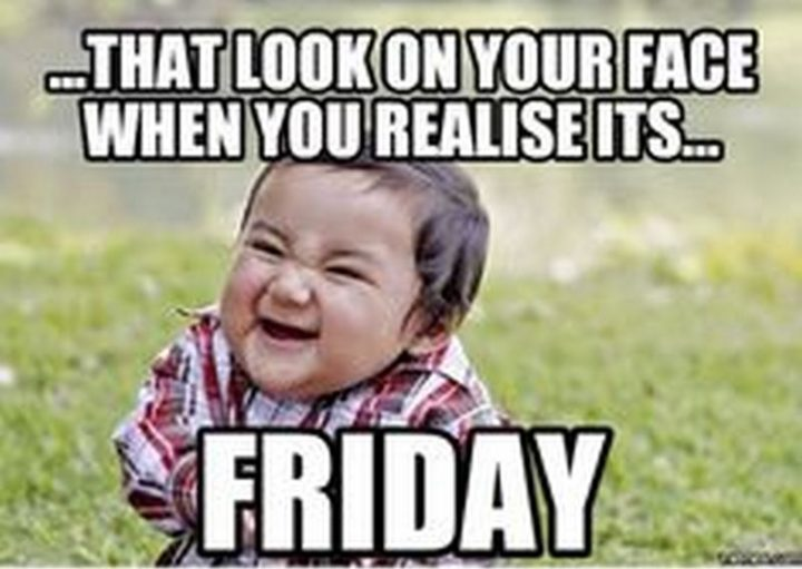 """55 """"Almost Friday"""" Memes - """"...That look on your face when you realize it's...Friday."""""""