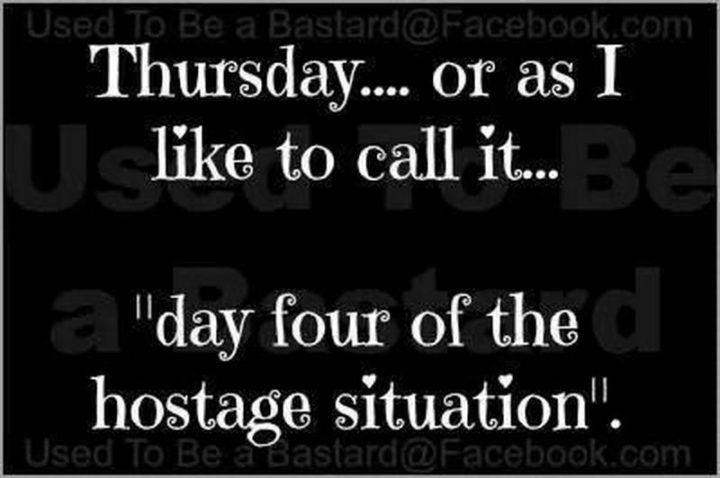 """55 """"Almost Friday"""" Memes - """"Thursday...Or as I like to call it...Day four of the hostage situation."""""""