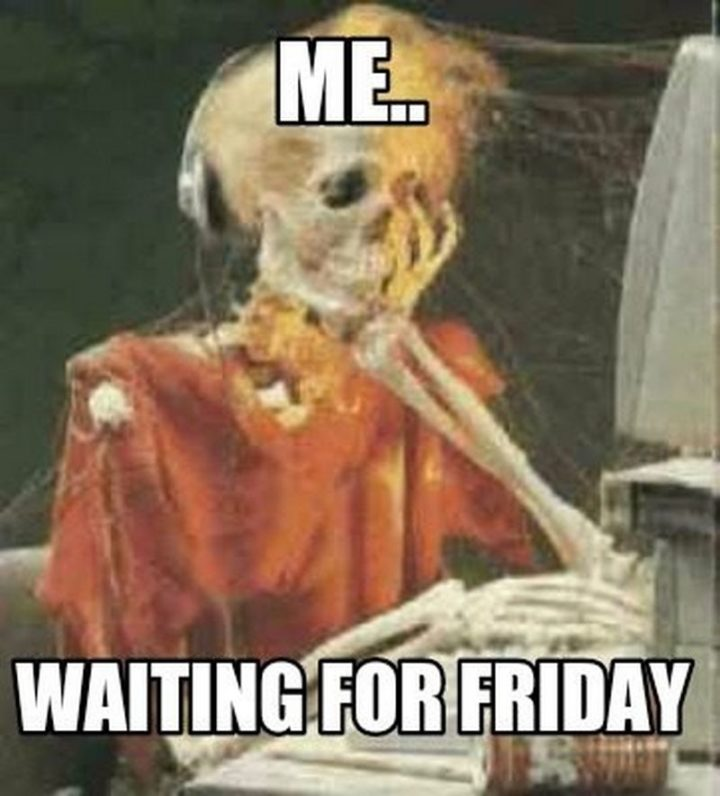 """55 """"Almost Friday"""" Memes - """"Me...Waiting for Friday."""""""