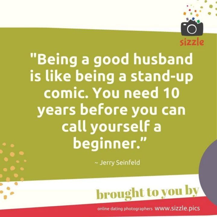"""53 Funny Love Quotes - """"Being a good husband is like being a stand-up comic. You need 10 years before you can call yourself a beginner."""" - Jerry Seinfeld"""