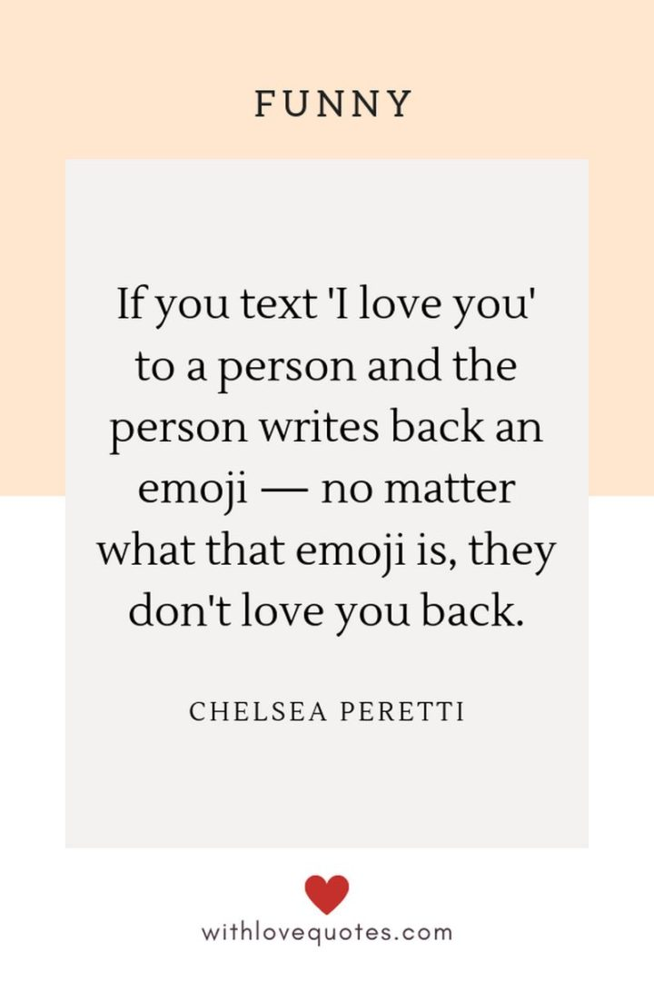 """53 Funny Love Quotes - """"If you text 'I love you' to a person and the person writes back an emoji — no matter what that emoji is, they don't love you back."""" - Chelsea Peretti"""