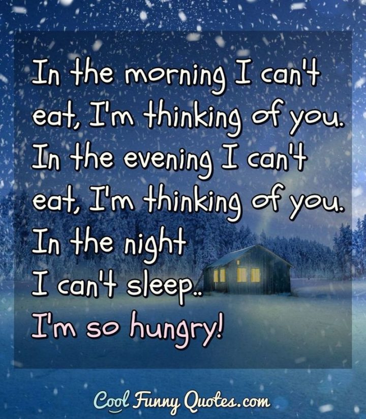 """53 Funny Love Quotes - """"In the morning I can't eat, I'm thinking of you. In the evening I can't eat, I'm thinking of you. In the night I can't sleep...I'm so hungry!"""" - Anonymous"""