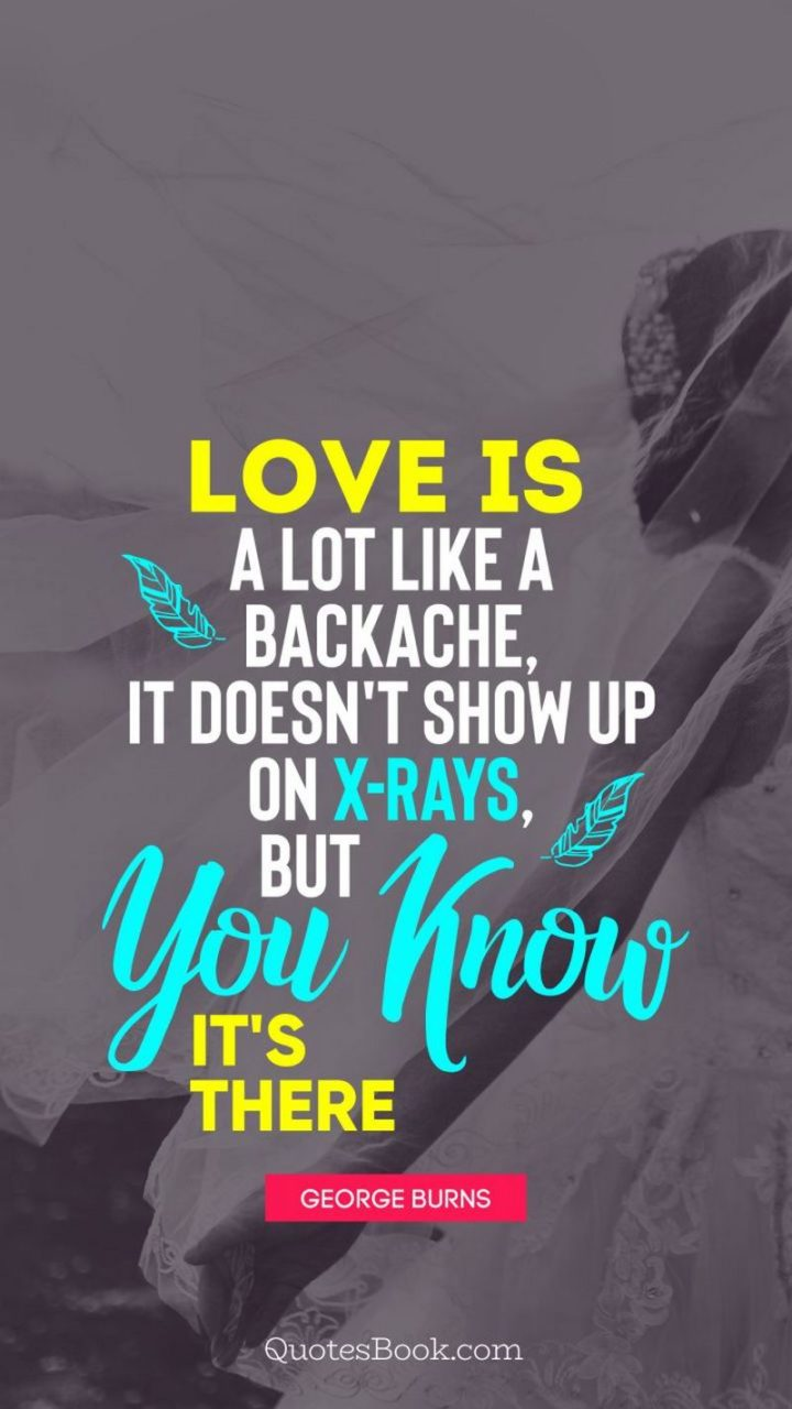 """53 Funny Love Quotes - """"Love is a lot like a backache. It doesn't show up on x-rays, but you know it's there."""" - George Burns"""