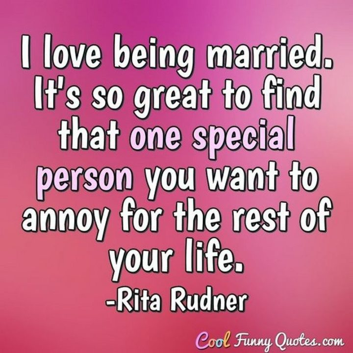 """53 Funny Love Quotes - """"I love being married. It's so great to find one special person you want to annoy for the rest of your life."""" - Rita Rudner"""