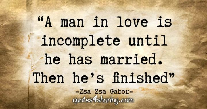 """53 Funny Love Quotes - """"A man in love is incomplete until he has married. Then he's finished."""" - Zsa Zsa Gabor"""