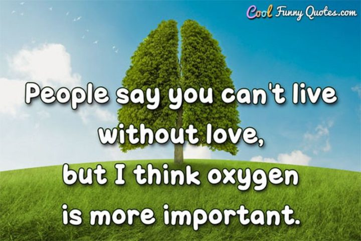 """53 Funny Love Quotes - """"People say you can't live without love, but I think oxygen is more important."""" - Anonymous"""