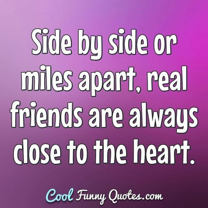 """53 Funny Love Quotes - """"Side by side or miles apart, real friends are always close to the heart."""" - Anonymous"""
