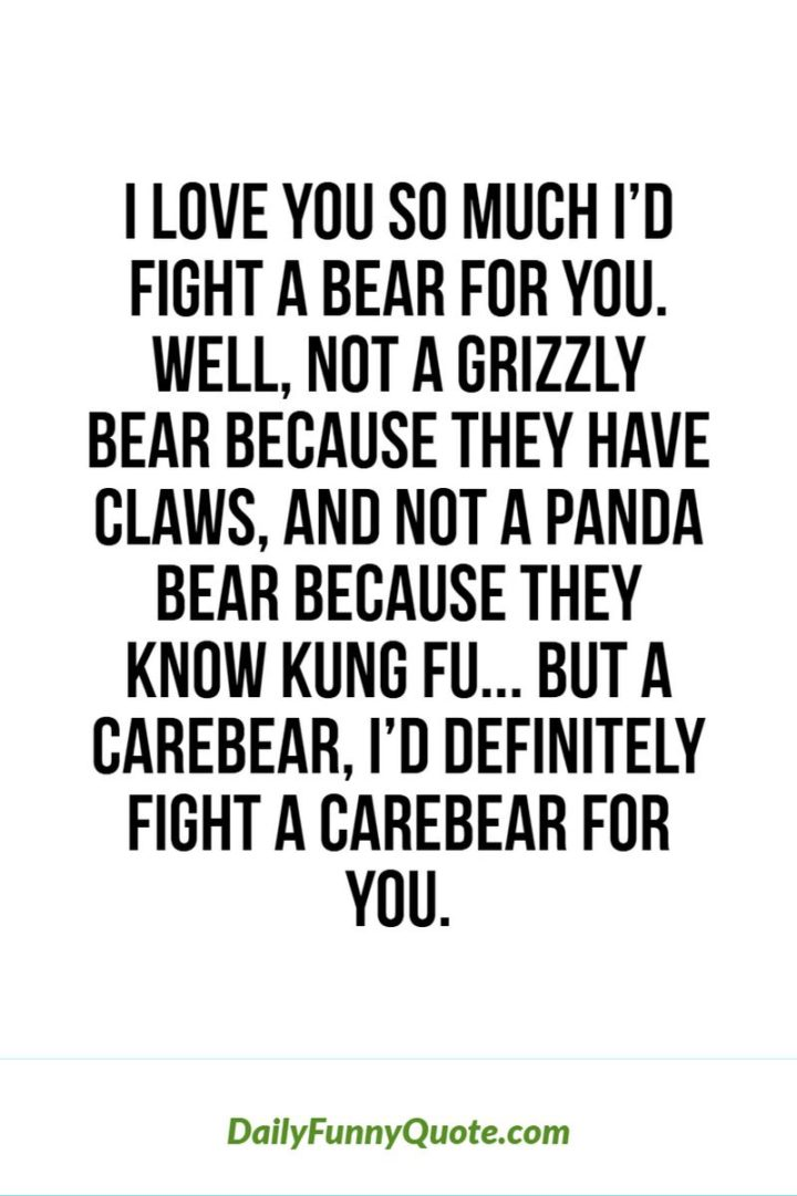 """53 Funny Love Quotes - """"I love you so much I'd fight a bear for you. Well, not a grizzly bear because they have claws, and not a panda bear because they know Kung Fu. But a Care Bear, I'd definitely fight a Care Bear for you."""" - Anonymous"""