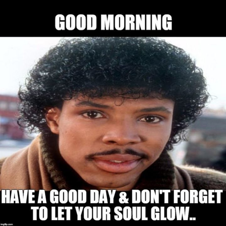 "101 ""Have a Great Day"" Memes - ""Good morning. Have a good day and don't forget to let your soul glow..."""