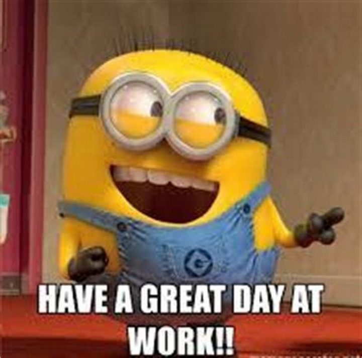"101 ""Have a Great Day"" Memes - ""Have a great day at work!!"""