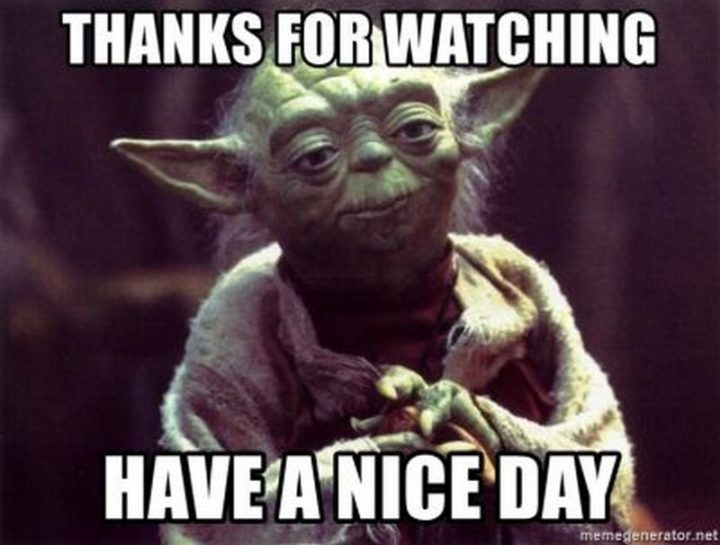 "101 ""Have a Great Day"" Memes - ""Thanks for watching. Have a nice day."""