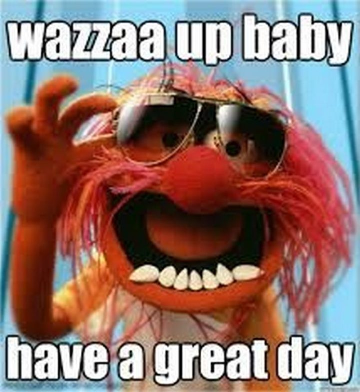 "101 ""Have a Great Day"" Memes - ""Wazza up baby. Have a great day."""