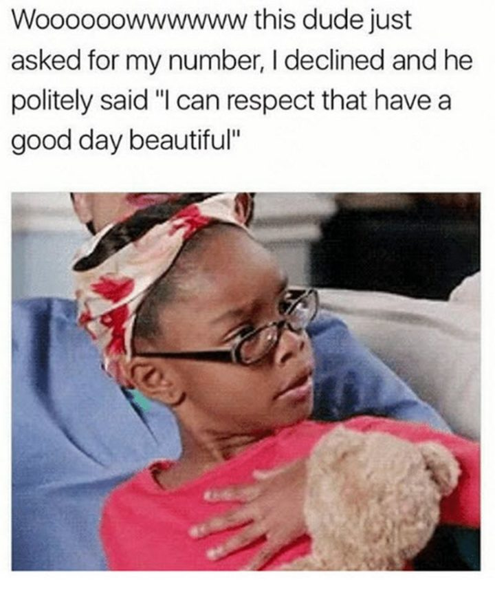 "101 ""Have a Great Day"" Memes - ""Woooooowwwwww this dude just asked for my number, I declined and he politely said 'I can respect that have a good day beautiful'."""