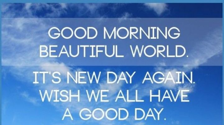 "101 ""Have a Great Day"" Memes - ""Good morning beautiful world. It's a new day again. Wish we all have a good day."""
