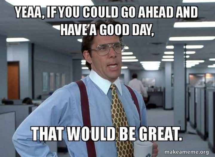 "101 ""Have a Great Day"" Memes - ""Yeaa, if you could go ahead and have a good day, that would be great."""