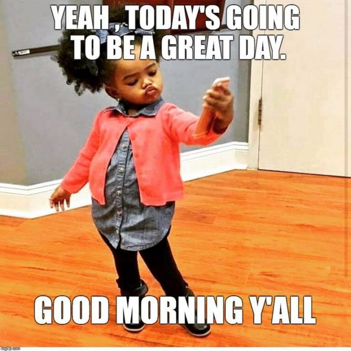 "101 ""Have a Great Day"" Memes - ""Yeah, today's going to be a great day. Good morning y'all."""