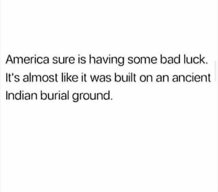 """55 Funny History Memes - """"America sure is having some bad luck. It's almost like it was built on an ancient Indian burial ground."""""""