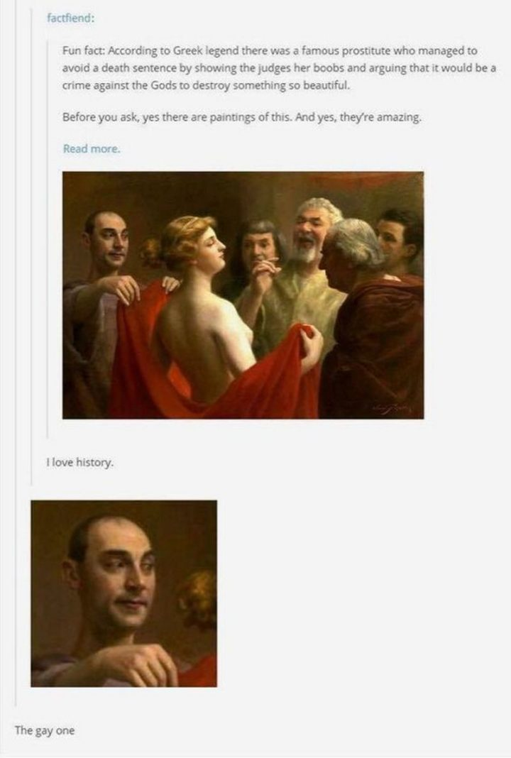 """55 Funny History Memes - """"Fun fact: According to Greek legend there was a famous prostitute who managed to avoid a death sentence by showing the judges her boobs and arguing that it would be a crime against the Gods to destroy something so beautiful. Before you ask, yes there are paintings of this. And yes, they're amazing. I love history. The gay one."""""""