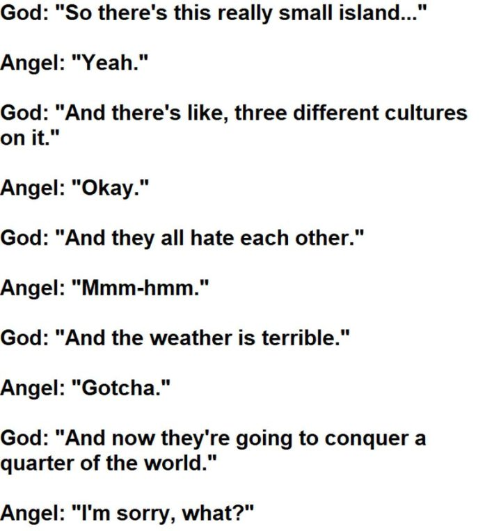 """55 Funny History Memes - """"God: So there's this really small island... Angel: Yeah. God: And there's like, three different cultures on it. Angel: Okay. God: And they all hate each other. Angel: Mmm-hmm. God: And the weather is terrible. Angel: Gotcha. God: And now they're going to conquer a quarter of the world. Angel: I'm sorry. What?"""""""