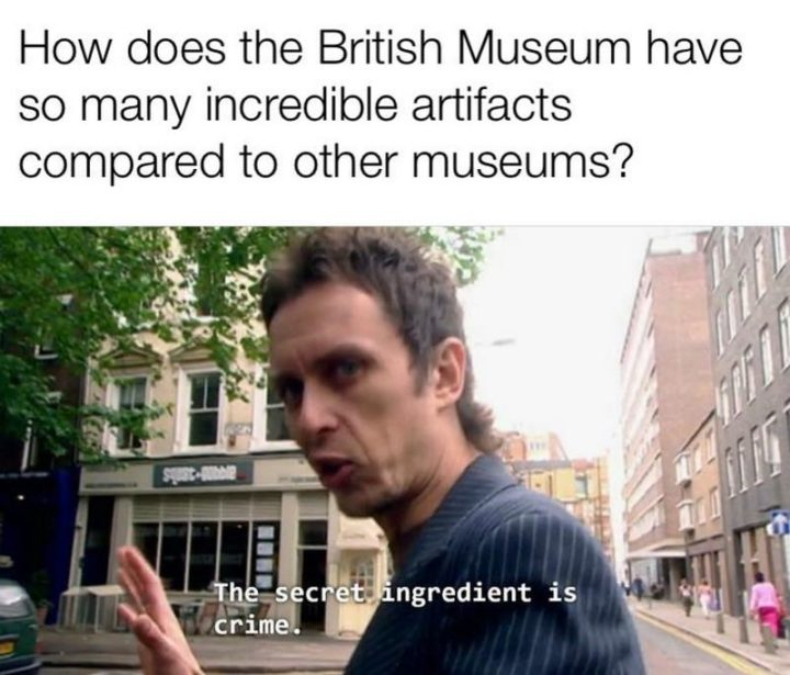 """55 Funny History Memes - """"How do the British museums have so many incredible artifacts compared to other museums? The secret ingredient is crime."""""""