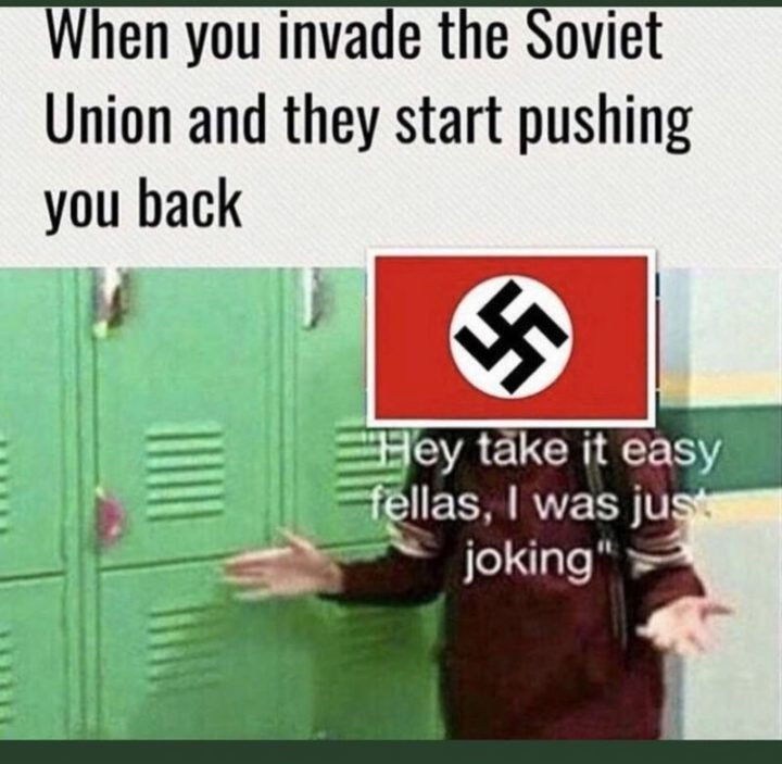 """55 Funny History Memes - """"When you invade the Soviet Union and they start pushing you back: Hey take it easy, fellas, I was just joking."""""""