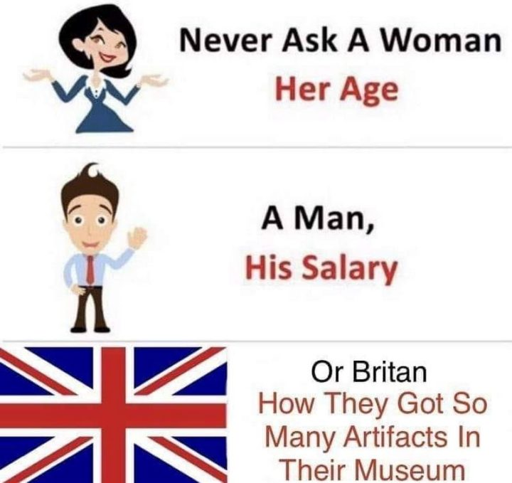 """55 Funny History Memes - """"Never ask a woman her age. A man, his salary. Or Britain, how they got so many artifacts in their museum."""""""