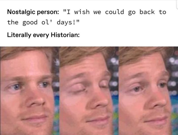 """55 Funny History Memes - """"Nostalgic person: I wish we could go back to the good old days! Literally every historian:"""""""