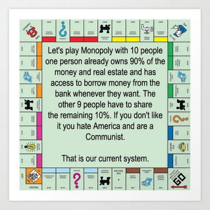 """""""Let's play Monopoly with 10 people. One person already owns 90% of the money and real estate and has access to borrow money from the bank whenever they want. The other 9 people have to share the remaining 10%. If you don't like it, you hate America and are a communist. That is our current system."""""""