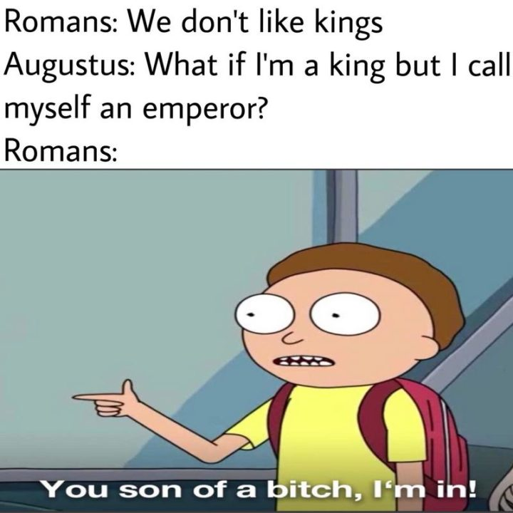 """""""Romans: We don't like kings. Augustus: What if I'm a king but I call myself an emperor? Romans: You son of a [censored], I'm in!"""""""