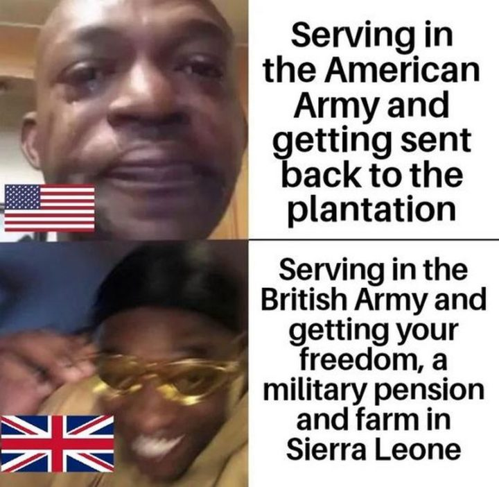 """""""Serving in the American Army and getting sent back to the plantation. Serving in the British Army and getting your freedom, a military pension, and farm in Sierra Leone."""""""