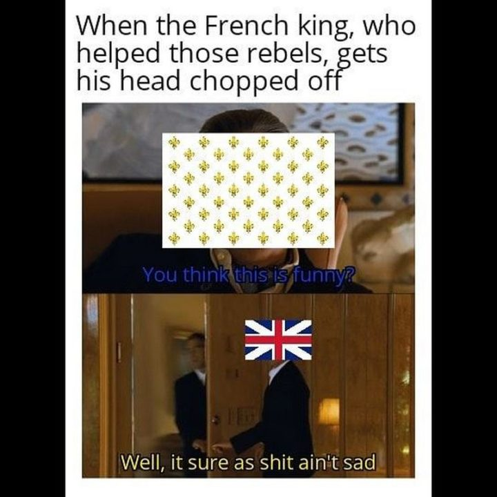 """""""Then the French king, who helped those rebels, gets his head chopped off: You think this is funny? Well, it sure as $#!t ain't sad."""""""