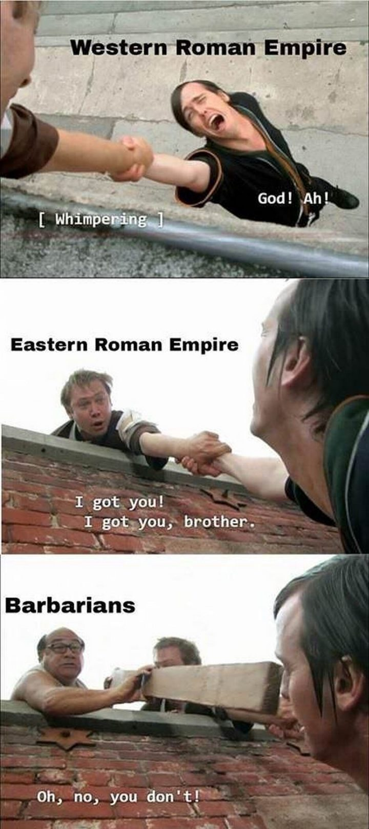 """""""Western Roman Empire: [whimpering] God! Ah! Eastern Roman Empire: I got you! I got you, brother. Barbarians: Oh, no, you don't!"""""""
