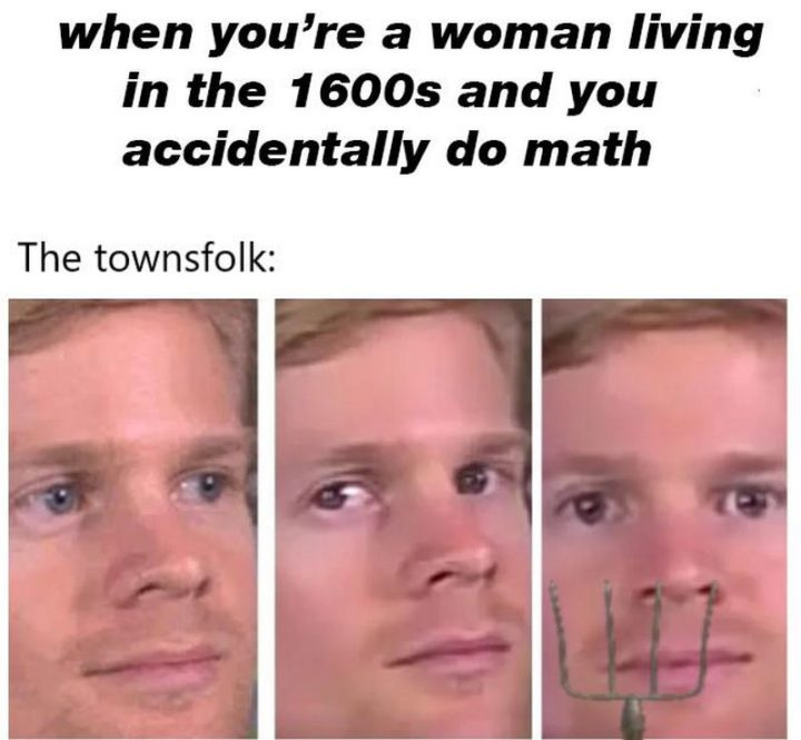 """""""When you're a woman living in the 1600s and you accidentally do the math. The townsfolk:"""""""
