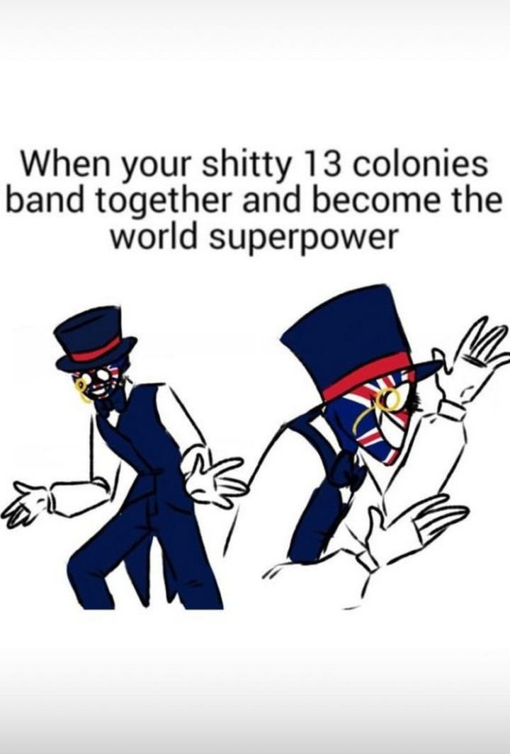 """""""When your shitty 13 colonies band together and become a world superpower."""""""