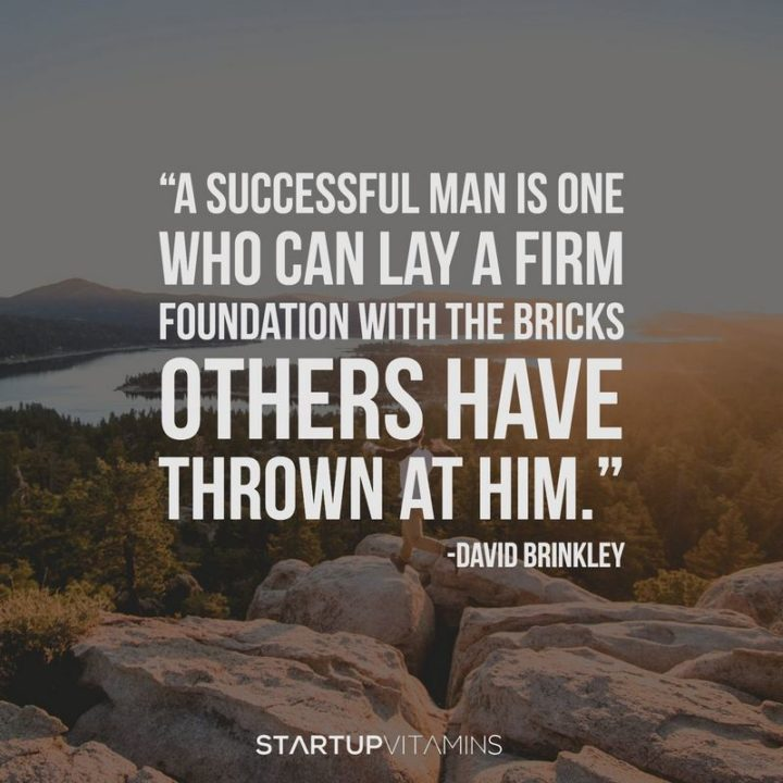 "51 Famous Quotes - ""A successful man is one who can lay a firm foundation with the bricks others have thrown at him."" - David Brinkley"