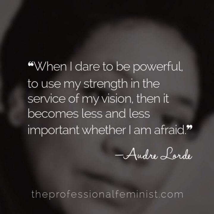 "51 Famous Quotes - ""When I dare to be powerful – to use my strength in the service of my vision, then it becomes less and less important whether I am afraid."" - Audre Lorde"