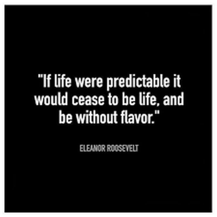 "51 Famous Quotes - ""If life were predictable it would cease to be life, and be without flavor."" - Eleanor Roosevelt"
