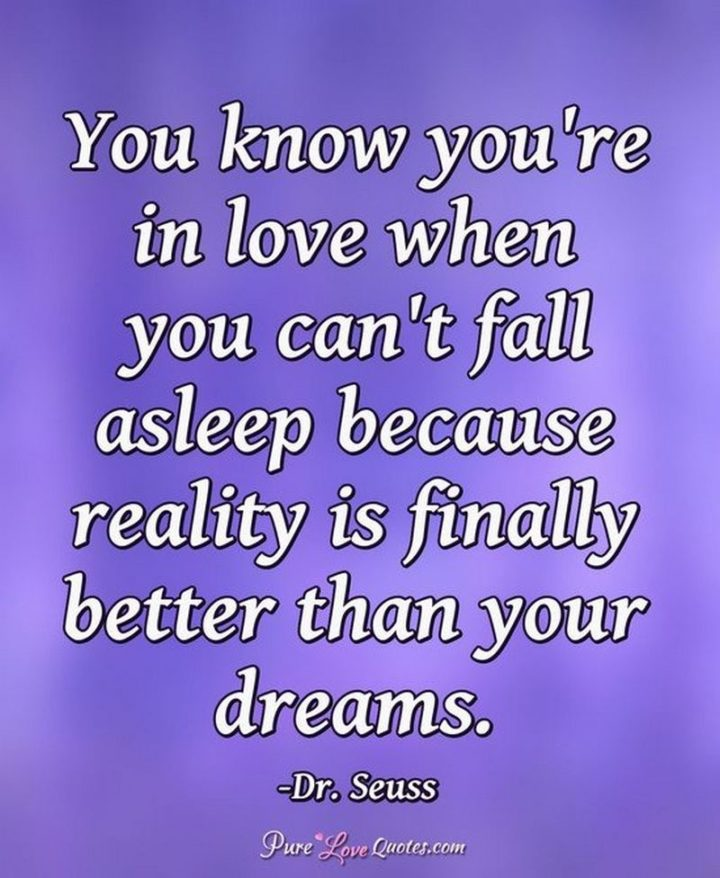 """You know you're in love when you can't fall asleep because reality is finally better than your dreams."" - Dr. Seuss"