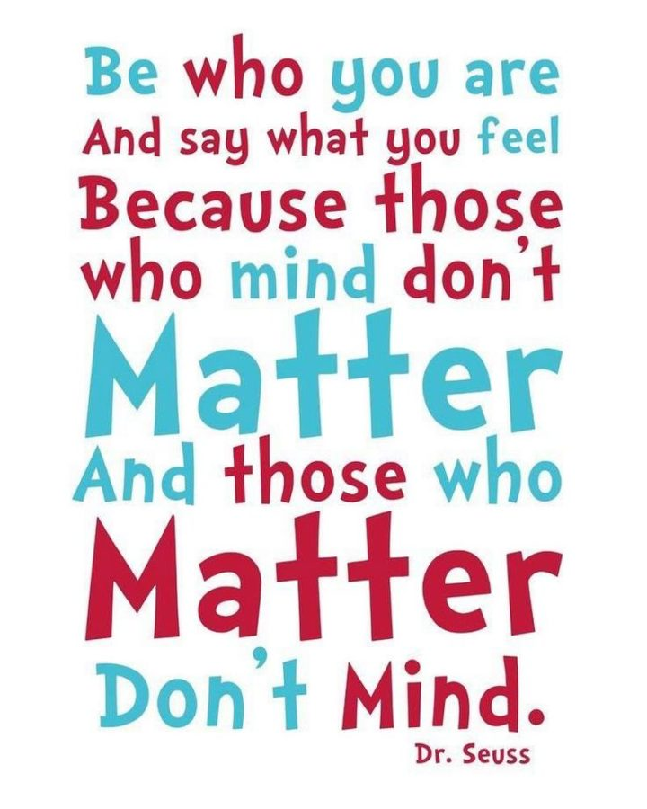 """Be who you are and say what you feel, because those who mind don't matter, and those who matter don't mind."" - Dr. Seuss"