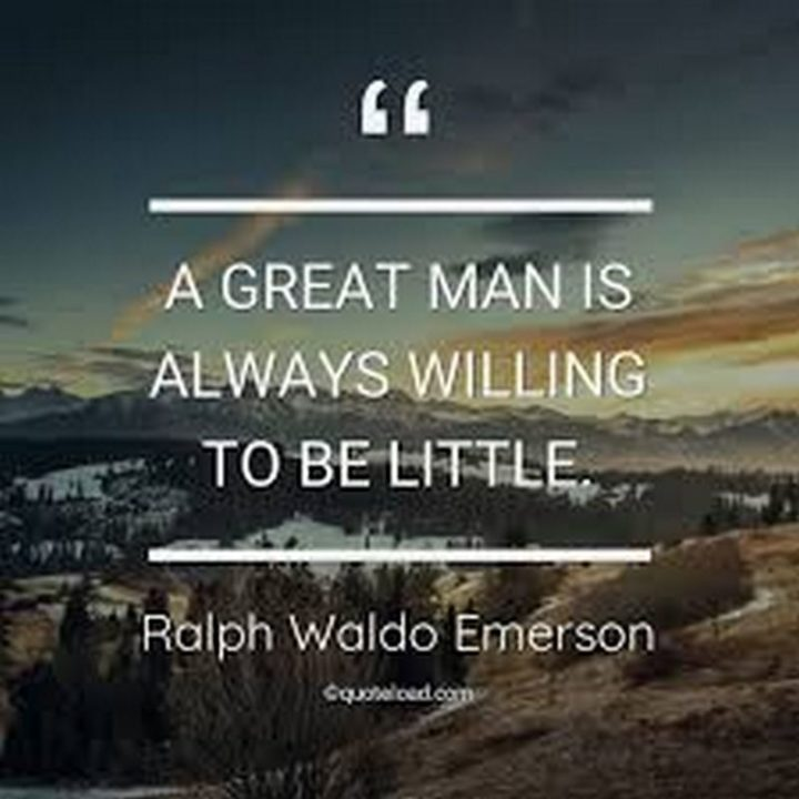"""A great man is always willing to be little."" - Ralph Waldo Emerson"
